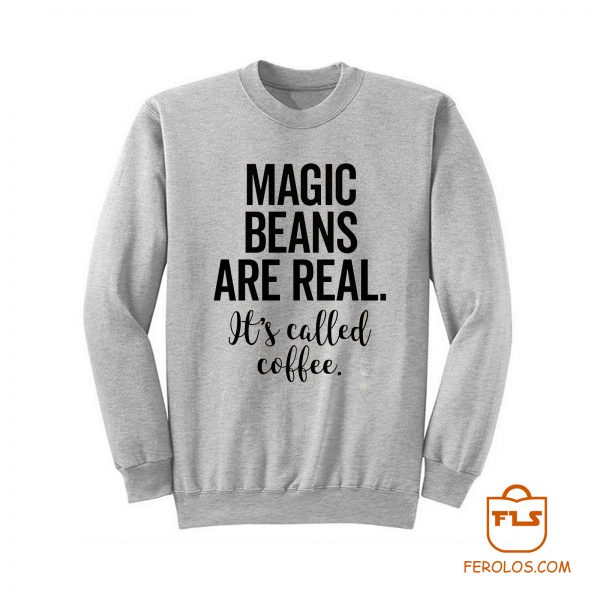 Magic Beans Are Real Its Called Coffee Sweatshirt