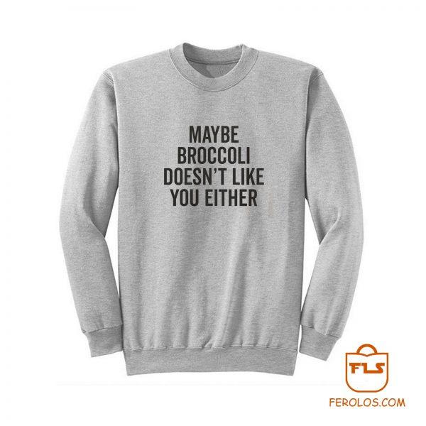 Maybe Broccoli Doesnt Like You Either Sweatshirt