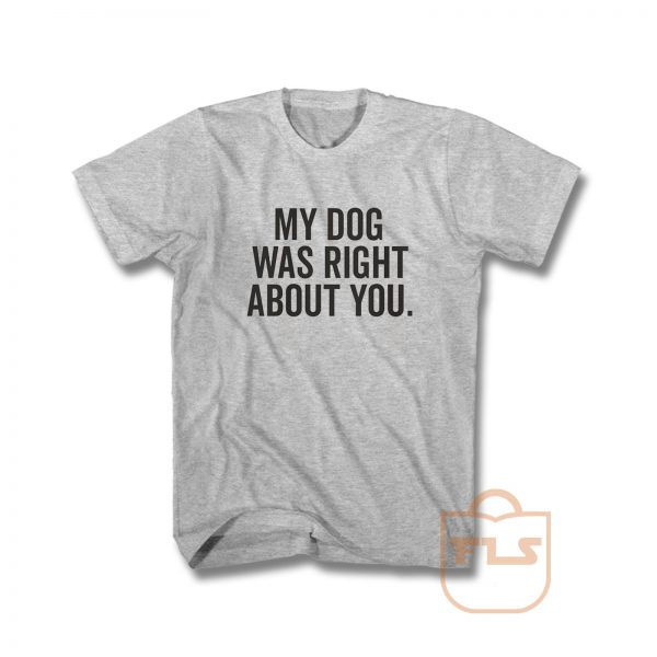 My Dog Was Right About You T Shirt