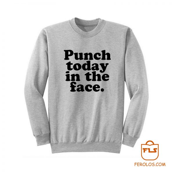 Punch Today In The Face Sweatshirt