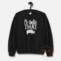 I'd Smoke That Pig Sweatshirt