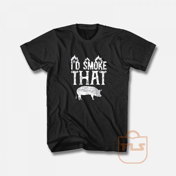 I'd Smoke That Pig T Shirt