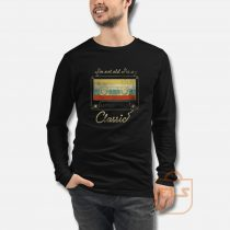 I'm Not Old I'm A Classic Long Sleeve