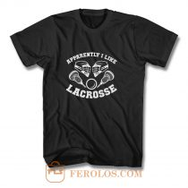 Apparantely I like Lacrosse T Shirt