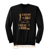 Bad Day Golf Good Day Work Sweatshirt