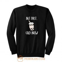 But First Cold Brew Sweatshirt
