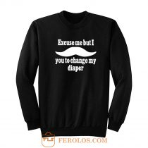Excuse Me But I You To Change My Diaper Sweatshirt