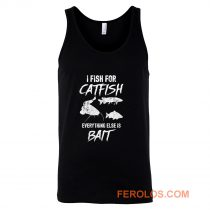 I Fish For Catfish Everything Else is Bait Tank Top