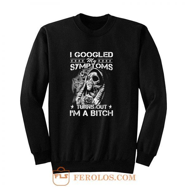 I Googled Symptoms Turns Out Im Bitch Sweatshirt