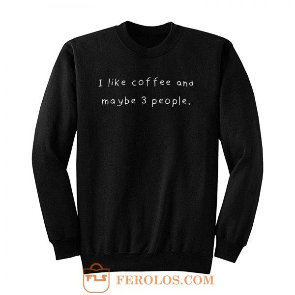 I Like Coffee And Maybe 3 People Sweatshirt