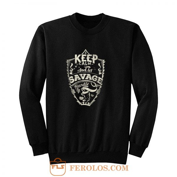Keep Calm And Let Savage Handle It Sweatshirt