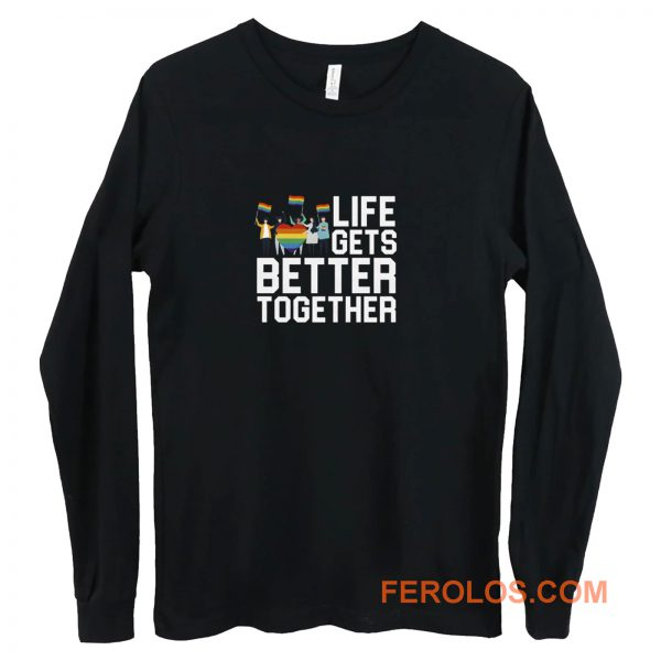 Life Gets Better Together LGBT Equality Long Sleeve