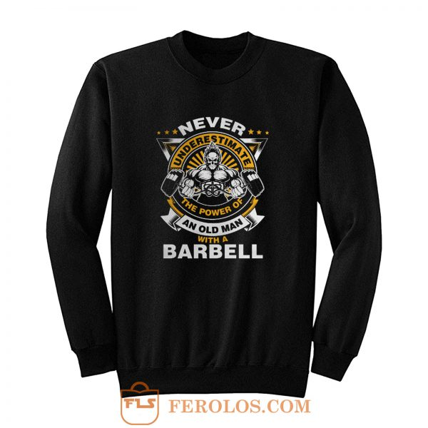 Never Underestimate The Power of Old Man With Barbell Sweatshirt