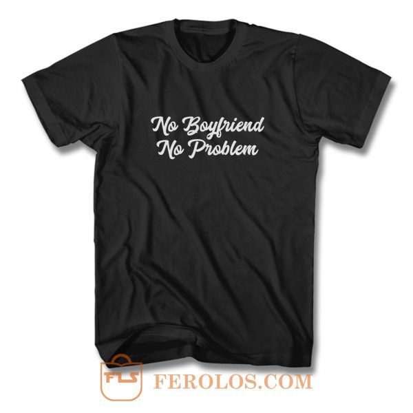 No Boyfriend No Problem T Shirt