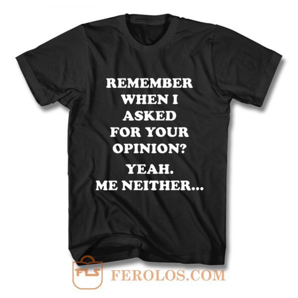 Remember When I Asked For You Opinion T Shirt