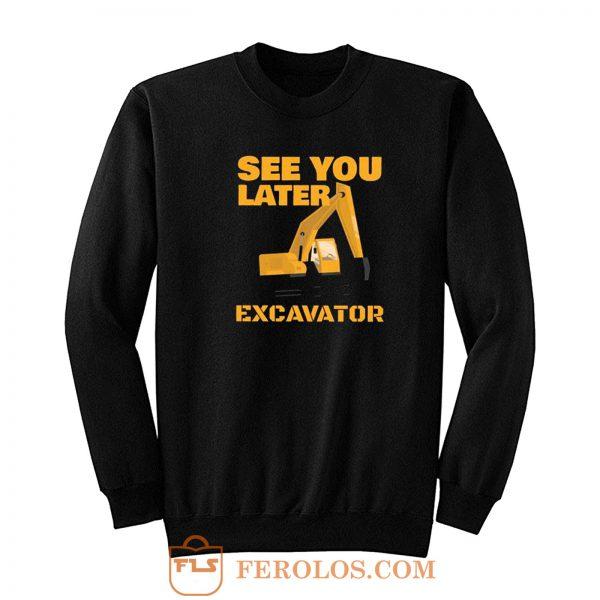 See You Later Excavator Sweatshirt