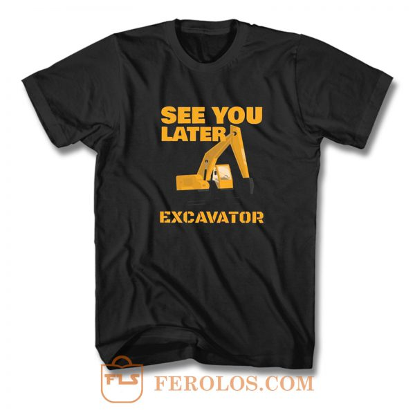 See You Later Excavator T Shirt