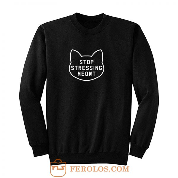 Stop Stressing Meowt Sweatshirt