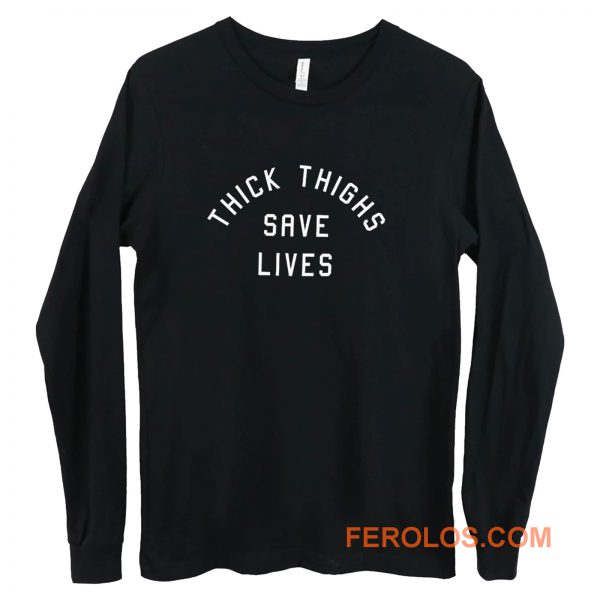 Thick Thighs Save Lives Long Sleeve
