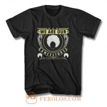 We Are Our Ancestors T Shirt