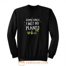 Wet my plants Sweatshirt