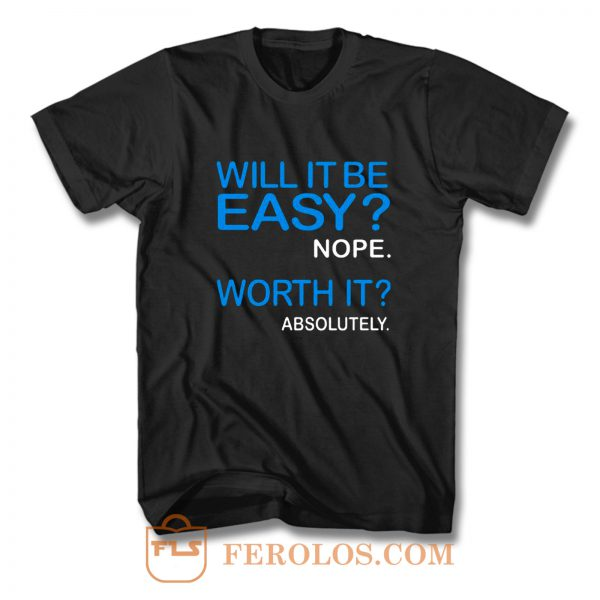 Will it Be Easy Nope Worth It Absolutely T Shirt