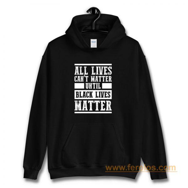 All Lives Cant Matter Until Black Lives Matter Hoodie