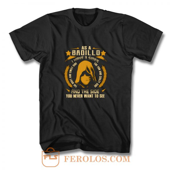 Badillo I Have three Sides You Never Want to See T Shirt