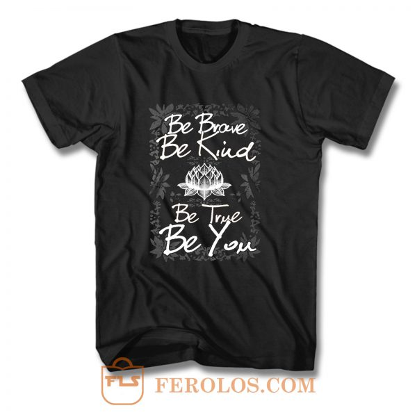 Be Brave Be Kind Be True Be You T Shirt