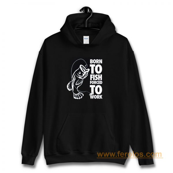 Born To Fish Forced To Work Fishing Hoodie