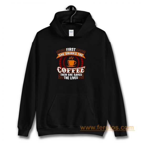 First She Drinks Coffee and the She Saves Lives Hoodie