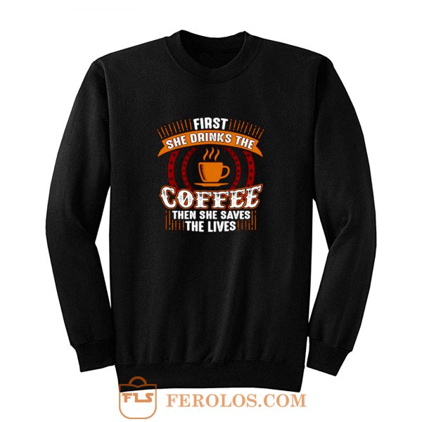First She Drinks Coffee and the She Saves Lives Sweatshirt