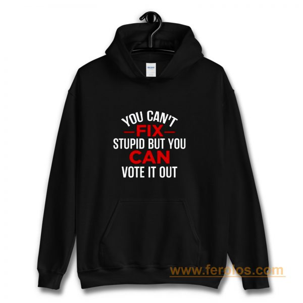 Funny Political You Cant Fix Stupid But You Can Vote It Out Hoodie