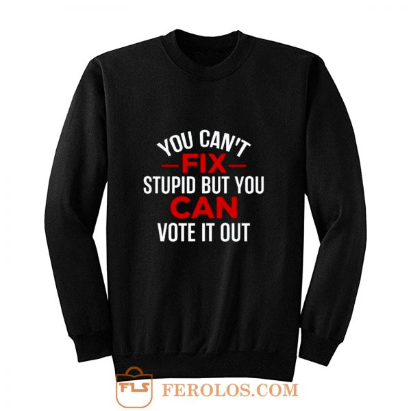 Funny Political You Cant Fix Stupid But You Can Vote It Out Sweatshirt