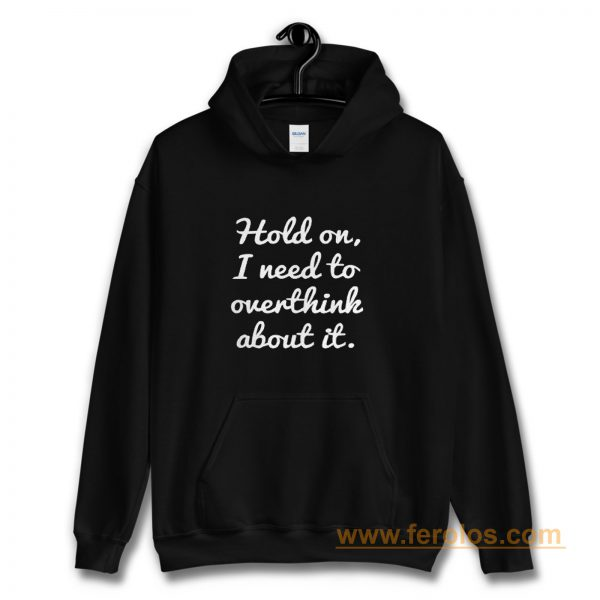Hold on I need to overthink about it Hoodie