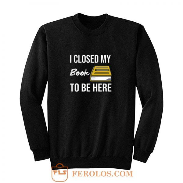 I Closed My Book To Be Here Sweatshirt