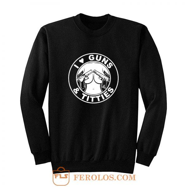 I Love Guns Titties Sweatshirt