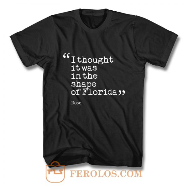 I thought it was in the shape of Florida Rose Nyland T Shirt