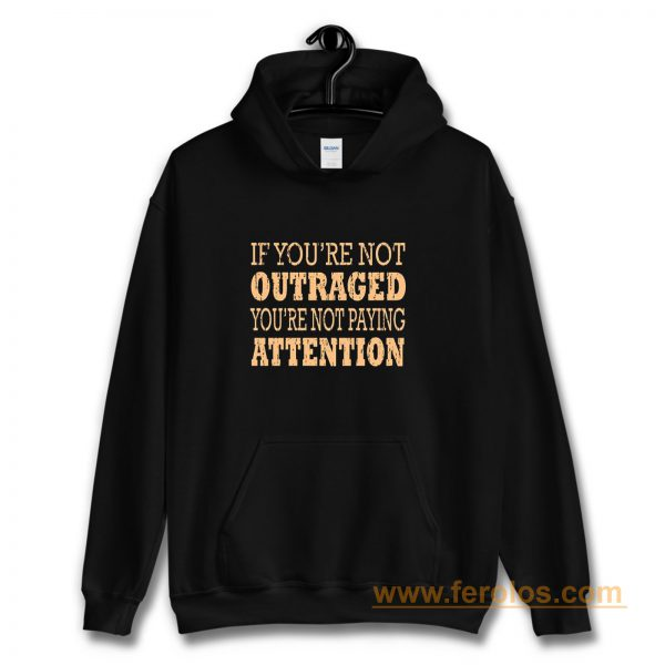 If Youre Not Outraged Youre Not Paying Attention Hoodie