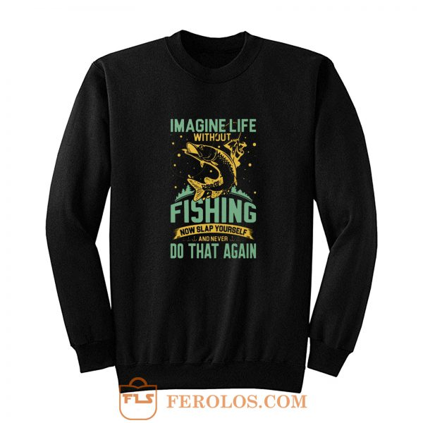 Imagine Life Without FISHING now slap yourself and never DO THAT AGAIN Sweatshirt