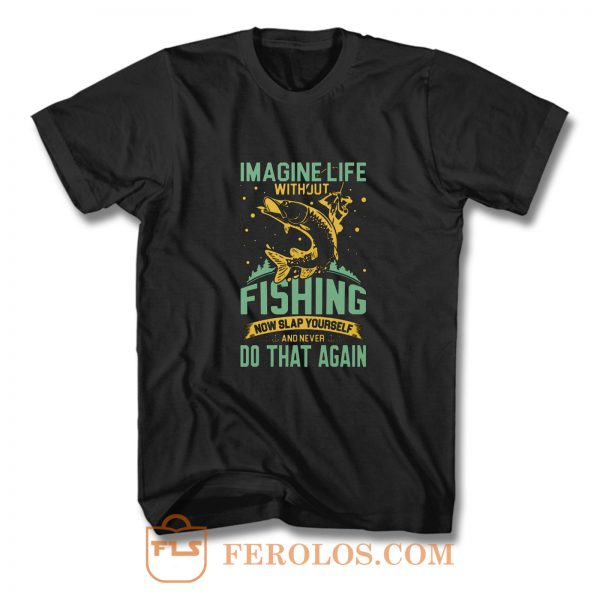 Imagine Life Without FISHING now slap yourself and never DO THAT AGAIN T Shirt
