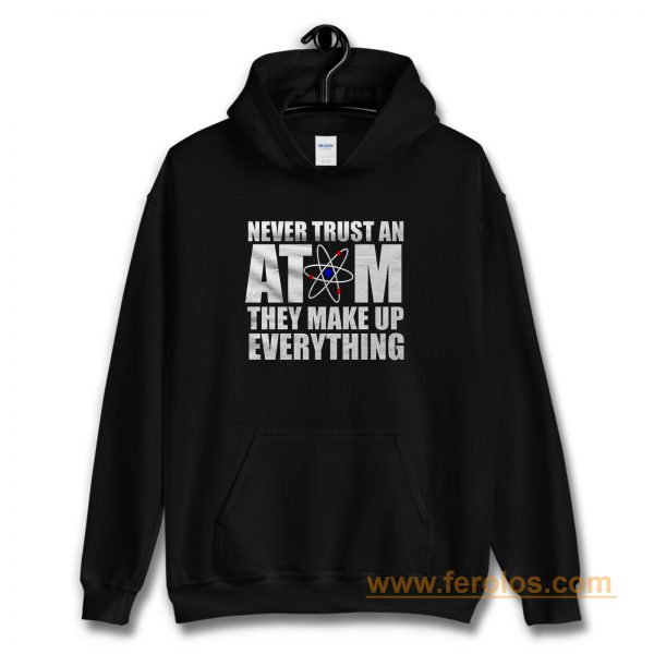 Never Trust An Atom They Make Up Everything Hoodie