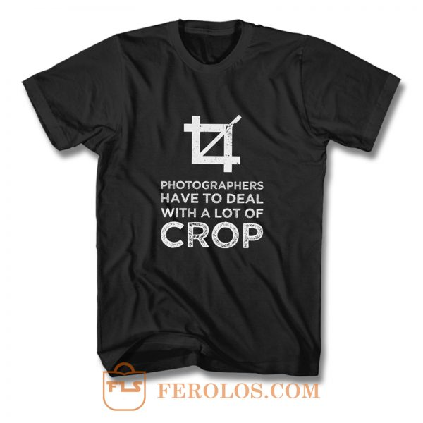 Photographers Have To Deal With A Lot Of Crop T Shirt