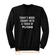Todays Mood Cranky With A Touch of Psycho Sweatshirt