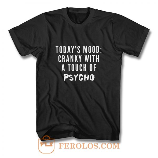 Todays Mood Cranky With A Touch of Psycho T Shirt