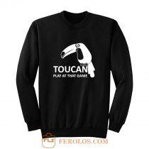 Toucan Play At That Game Sweatshirt