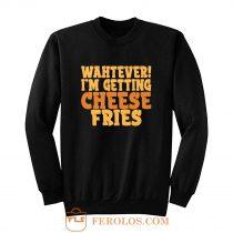 WAHTEVER IM GETTING CHEESE FRIES Sweatshirt
