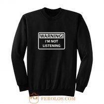 Warning Im Not Listening Sweatshirt