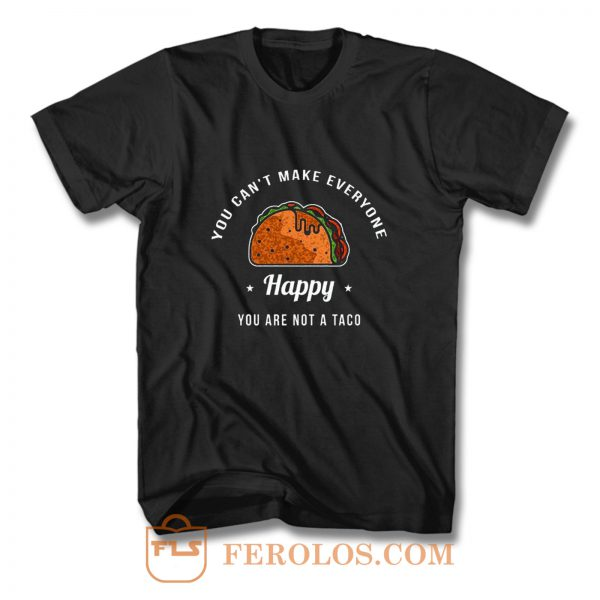 You Cant Make Everyone Happy You Are Not A Taco T Shirt