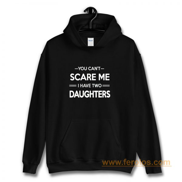 You Cant Scare Me I Have 2 Daughters Hoodie